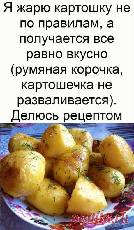 Я жарю картошку не по правилам, а получается все равно вкусно (румяная корочка, картошечка не разваливается). Делюсь рецептом