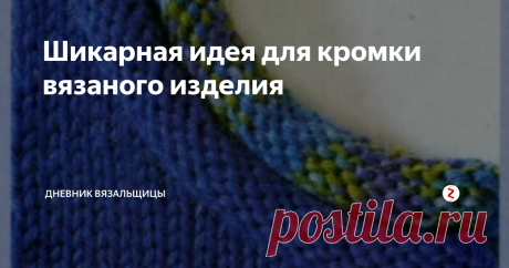 Шикарная идея для кромки вязаного изделия | Дневник вязальщицы | Яндекс Дзен