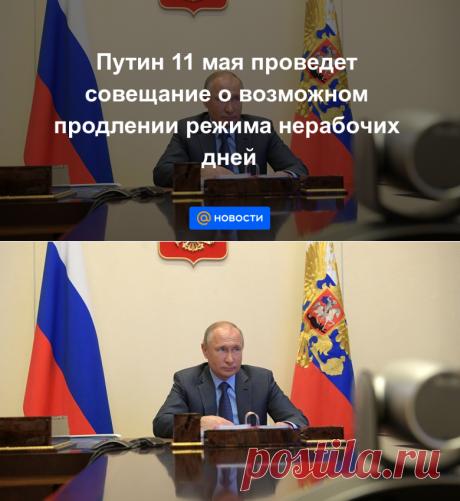 Путин 11 мая проведет совещание о возможном продлении режима нерабочих дней - Новости Mail.ru