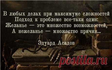 Желание-это тысячи возможностей,а нежеланье-тысячи причин...