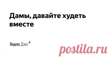 Дамы, давайте худеть вместе | Яндекс Дзен Снижение веса и его поддержание на принципах правильного питания