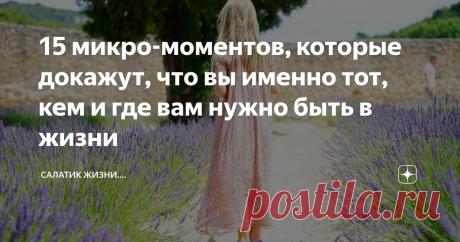 15 микро-моментов, которые докажут, что вы именно тот, кем и где вам нужно быть в жизни | Салатик жизни.... | Яндекс Дзен