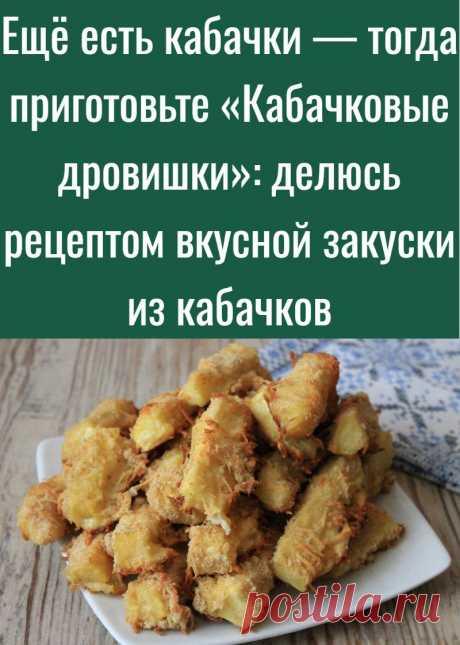 Ещё есть кабачки — тогда приготовьте «Кабачковые дровишки»: делюсь рецептом вкусной закуски из кабачков