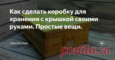 Как сделать коробку для хранения с крышкой своими руками. Простые вещи.