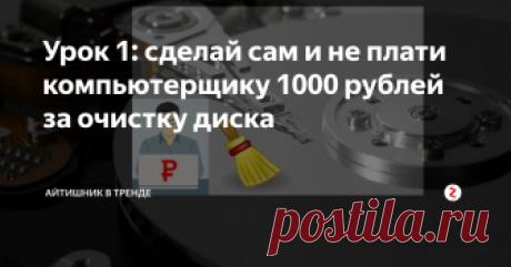 """Урок 1: сделай сам и не плати компьютерщику 1000 рублей за очистку диска Это простая работа. Зачем деньги """"выкидывать""""?"""