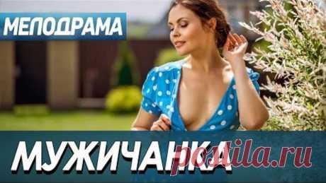 Домашненький фильм нарисует хорошее настроение - МУЖИЧАНКА / Русские мелодрамы новинки 2021