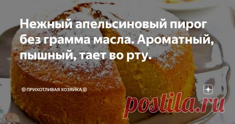 Нежный апельсиновый пирог без грамма масла. Ароматный, пышный, тает во рту.