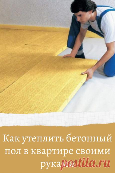 Как утеплить бетонный пол в квартире своими руками