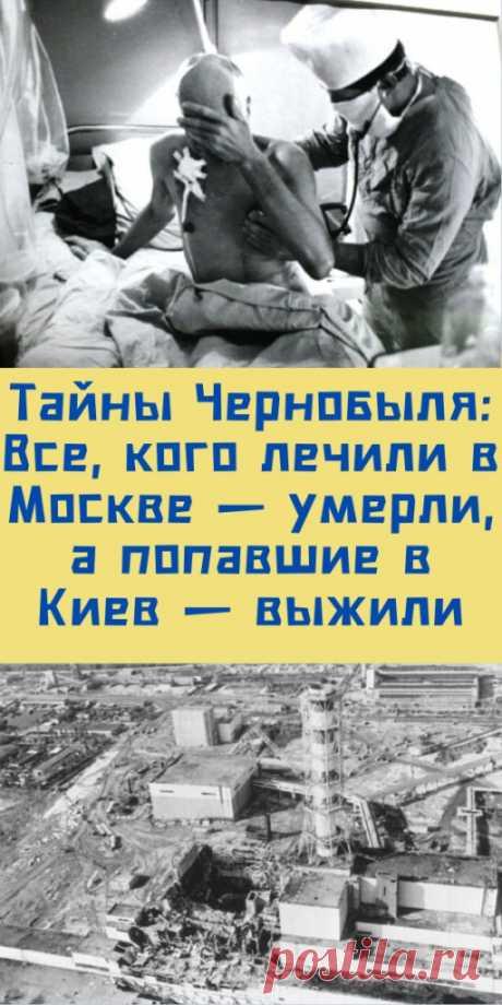 Тайны Чернобыля: Все, кого лечили в Москве — умерли, а попавшие в Киев — выжили - My izumrud