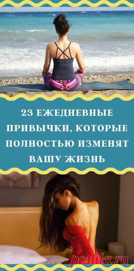 23 ежедневные привычки, которые полностью изменят вашу жизнь