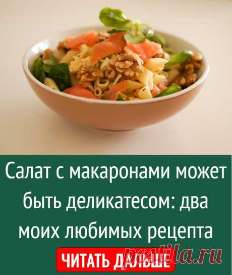 Салат с макаронами может быть деликатесом: два моих любимых рецепта