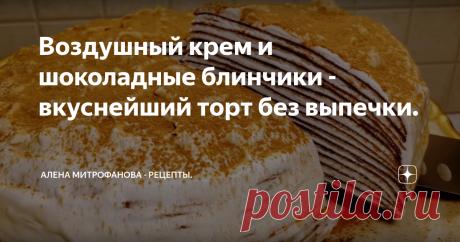 Воздушный крем и шоколадные блинчики - вкуснейший торт без выпечки. Подробный рецепт с фото и описанием.