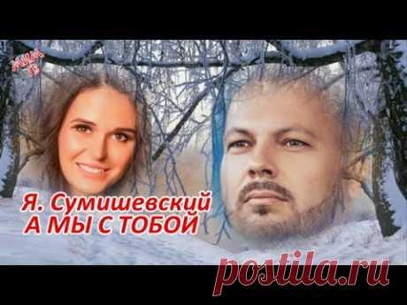 Ярослав Сумишевский  А мы с тобой
