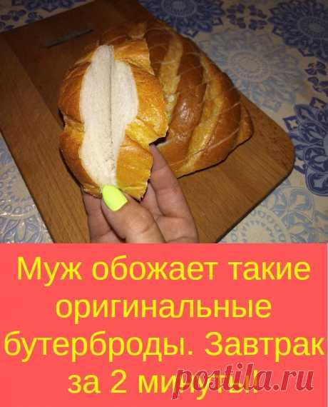 Муж обожает такие оригинальные бутерброды. Завтрак за 2 минуты!