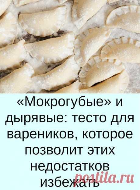 «Мокрогубые» и дырявые: тесто для вареников, которое позволит этих недостатков избежать