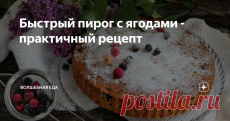 Быстрый пирог с ягодами - практичный рецепт Из тех рецептов, которые всегда должны быть под рукой. Очень легкий. Очень практичный.