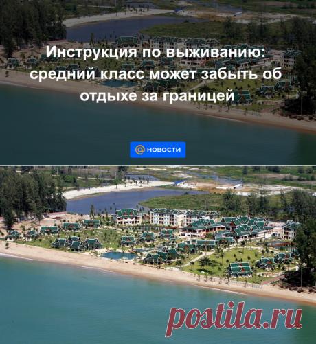 Инструкция по выживанию: средний класс может забыть об отдыхе за границей - Новости Mail.ru
