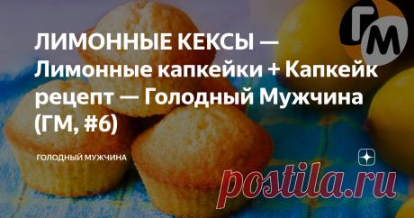 ЛИМОННЫЕ КЕКСЫ — Лимонные капкейки + Капкейк рецепт — Голодный Мужчина (ГМ, #6)
