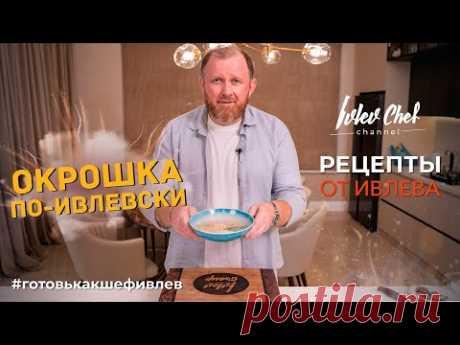 ОКРОШКА ПО-ИВЛЕВСКИ - Рецепты от Ивлева