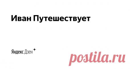 Иван Путешествует | Яндекс Дзен Канал о путешествиях и интересных местах.