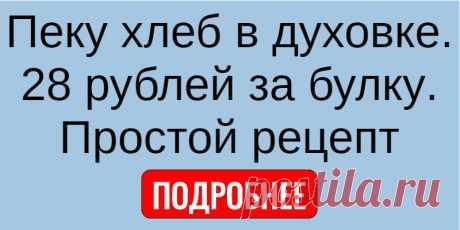 Пеку хлеб в духовке. 28 рублей за булку. Простой рецепт