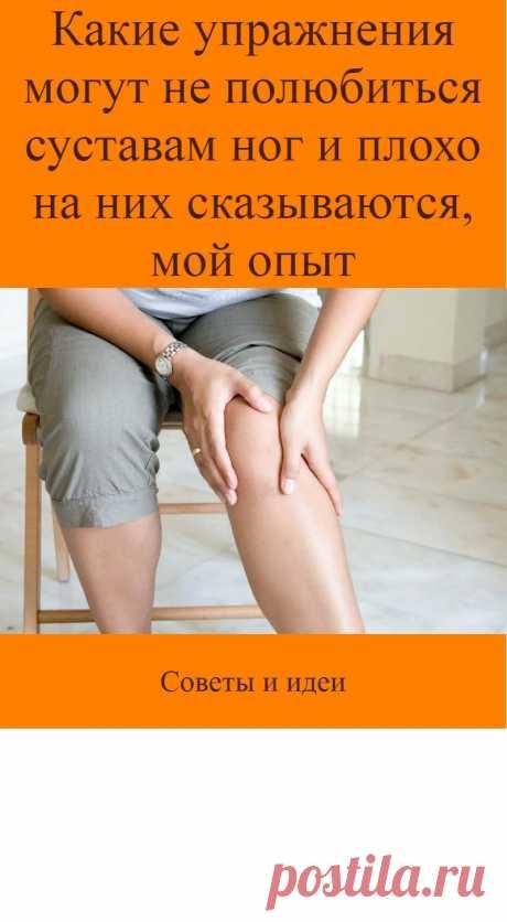 Какие упражнения могут не полюбиться суставам ног и плохо на них сказываются, мой опыт