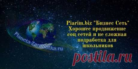 """Piarim.biz """"Бизнес Сеть"""" продвижение и заработок в соц сетех + Видео Хорошее продвижение видео на ютуб, и неплохая работа для школьника в интернете заработок в интернете в соц сетях для начинающих без вложений"""