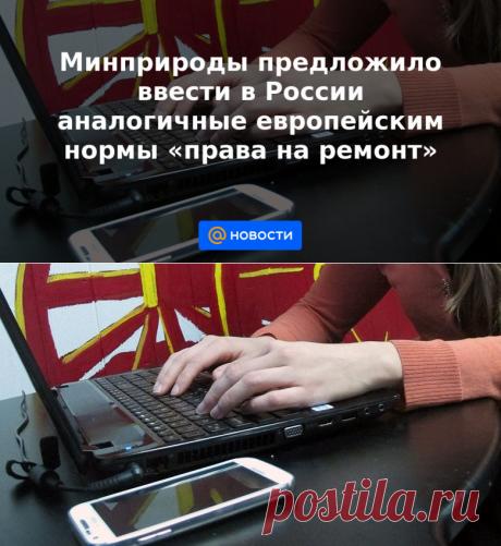 25-5-21-Минприроды предложило ввести в России аналогичные европейским нормы права на ремонт - Новости Mail.ru