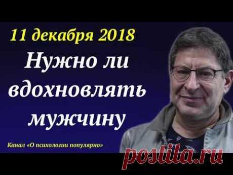 Лабковский НОВОЕ 11.12.2018 - Нужно ли вдохновлять мужчину