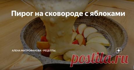 Пирог на сковороде с яблоками подробный рецепт с фото и описанием
