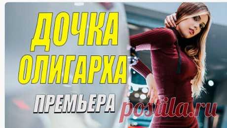 КУЛЬТОВЫЙ ФИЛЬМ!! - ДОЧКА ОЛИГАРХА - Русские мелодрамы новинки 2021 смотреть онлайн