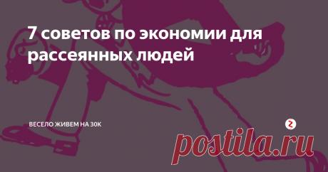 7 советов по экономии для рассеянных людей | весело живем на 30K | Яндекс Дзен