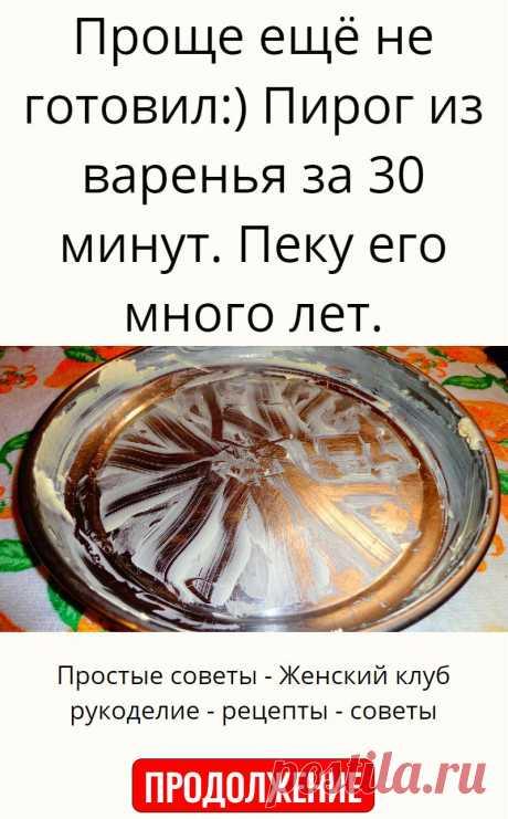 Проще ещё не готовил:) Пирог из варенья за 30 минут. Пеку его много лет.