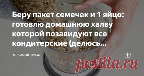 Беру пакет семечек и 1 яйцо: готовлю домашнюю халву которой позавидуют все кондитерские (делюсь рецептом)