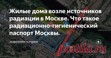 Жилые дома возле источников радиации в Москве. Что такое радиационно-гигиенический паспорт Москвы. При покупке квартиры в Москве малок кто задумывается о наличии на территории города в большом количестве источников радиации.