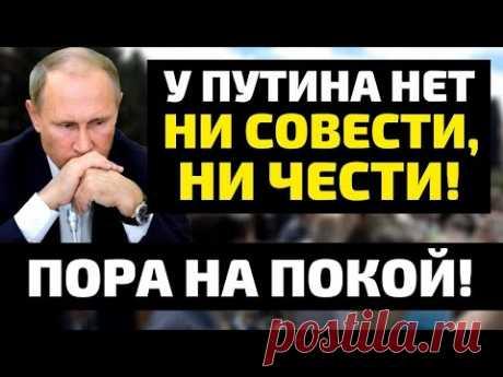У Путина нет ни совести, ни чести! Пора на покой!