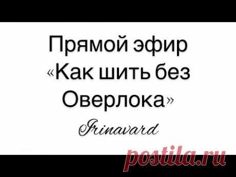 """ПОЛЕЗНЫЙ ПРЯМОЙ ЭФИР """"КАК ШИТЬ БЕЗ ОВЕРЛОКА""""/IRINAVARD"""