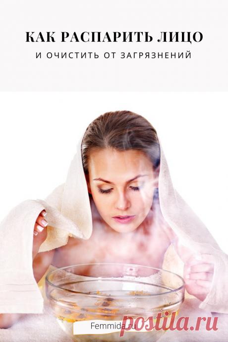 Как распарить лицо и очистить от загрязнений?