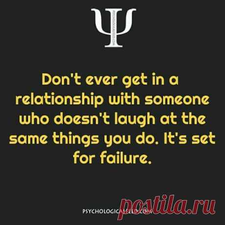 Don't even get in a relationship with someone who doesn't laugh at the same thing you do.