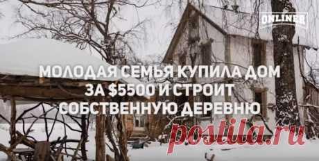 «Сидя в деревне, не сложно зарабатывать $500». Молодая семья купила дом за $5,5 тысячи и строит собственное поселение | Тысяча и одна идея