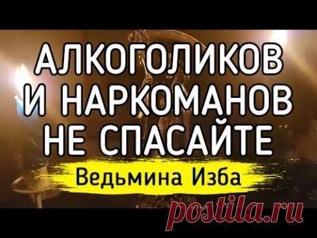 АЛКОГОЛИКОВ И НАРКОМАНОВ НЕ СПАСАЙТЕ / Ведьмина Изба