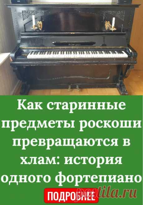 Как старинные предметы роскоши превращаются в хлам: история одного фортепиано