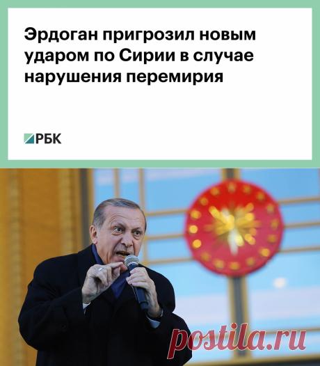 27.09.20-Эрдоган пригрозил новым ударом по Сирии в случае нарушения перемирия :: Политика :: РБК