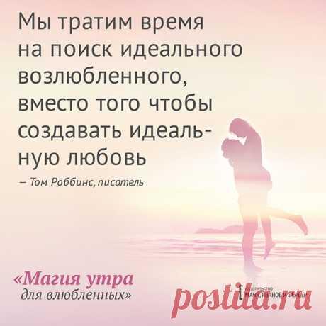 Мы тратим время на поиск идеального возлюбленного, вместо того, чтобы создавать идеальную любовь