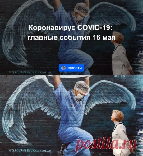 Коронавирус COVID-19: главные события 16 мая - Новости Mail.ru