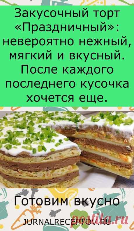 Закусочный торт «Праздничный»: невероятно нежный, мягкий и вкусный. После каждого последнего кусочка хочется еще.