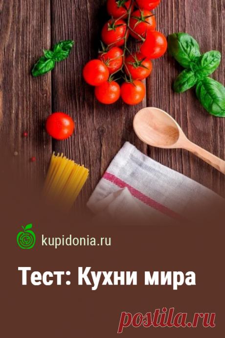 Тест: Кухни мира. Хорошо ли вы знаете национальные кухни мира? Пройдите наш кулинарный тест и проверьте свои знания.