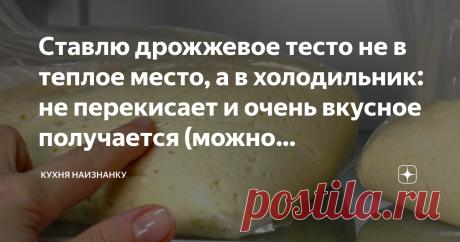 Ставлю дрожжевое тесто не в теплое место, а в холодильник: не перекисает и очень вкусное получается (можно замораживать)