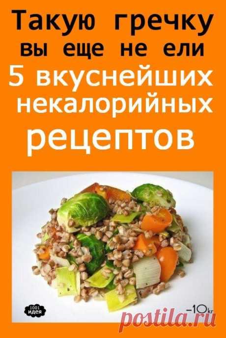 Такую гречку вы еще не ели: 5 вкуснейших некалорийных рецептов с одной из самых полезных круп | Тысяча и одна идея