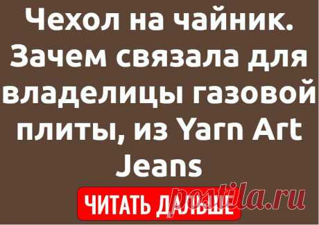 Чехол на чайник. Зачем связала для владелицы газовой плиты, из Yarn Art Jeans
